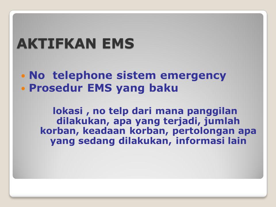 AKTIFKAN EMS No telephone sistem emergency Prosedur EMS yang baku lokasi, no telp dari mana panggilan dilakukan, apa yang terjadi, jumlah korban, keadaan korban, pertolongan apa yang sedang dilakukan, informasi lain