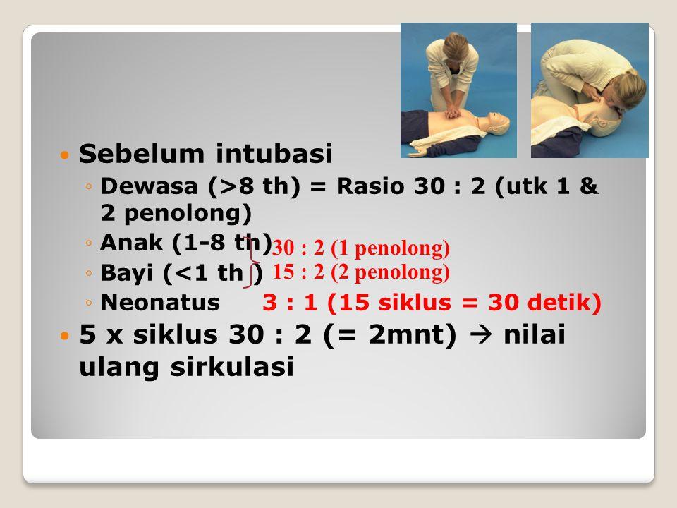 Sebelum intubasi ◦Dewasa (>8 th) = Rasio 30 : 2 (utk 1 & 2 penolong) ◦Anak (1-8 th) ◦Bayi (<1 th ) ◦Neonatus 3 : 1 (15 siklus = 30 detik) 5 x siklus 30 : 2 (= 2mnt)  nilai ulang sirkulasi 30 : 2 (1 penolong) 15 : 2 (2 penolong)