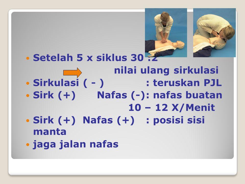 Setelah 5 x siklus 30 :2 nilai ulang sirkulasi Sirkulasi ( - ) : teruskan PJL Sirk (+)Nafas (-): nafas buatan 10 – 12 X/Menit Sirk (+) Nafas (+): posisi sisi manta jaga jalan nafas