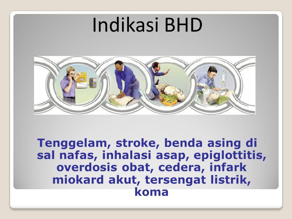 Tenggelam, stroke, benda asing di sal nafas, inhalasi asap, epiglottitis, overdosis obat, cedera, infark miokard akut, tersengat listrik, koma Indikasi BHD