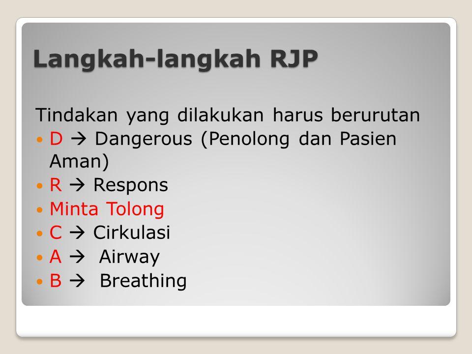 Langkah-langkah RJP Tindakan yang dilakukan harus berurutan D  Dangerous (Penolong dan Pasien Aman) R  Respons Minta Tolong C  Cirkulasi A  Airway B  Breathing