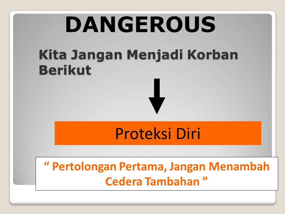 Kita Jangan Menjadi Korban Berikut Proteksi Diri Pertolongan Pertama, Jangan Menambah Cedera Tambahan DANGEROUS