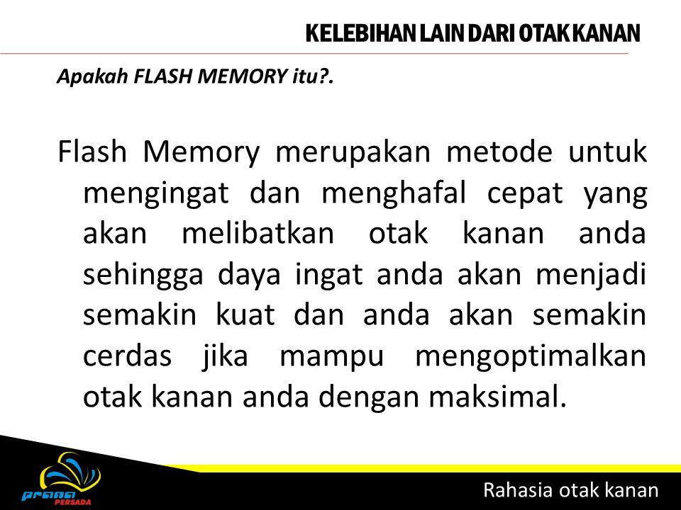 KELEBIHAN LAIN DARI OTAK KANAN Rahasia otak kanan Apakah FLASH MEMORY itu?. Flash Memory merupakan metode untuk mengingat dan menghafal cepat yang aka