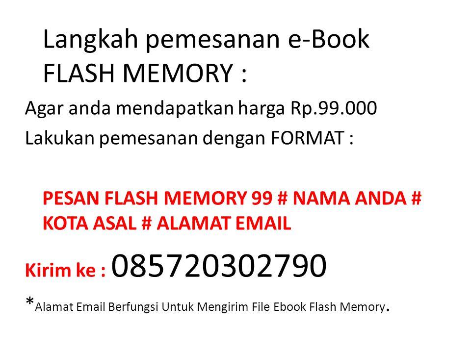 Langkah pemesanan e-Book FLASH MEMORY : Agar anda mendapatkan harga Rp.99.000 Lakukan pemesanan dengan FORMAT : PESAN FLASH MEMORY 99 # NAMA ANDA # KO