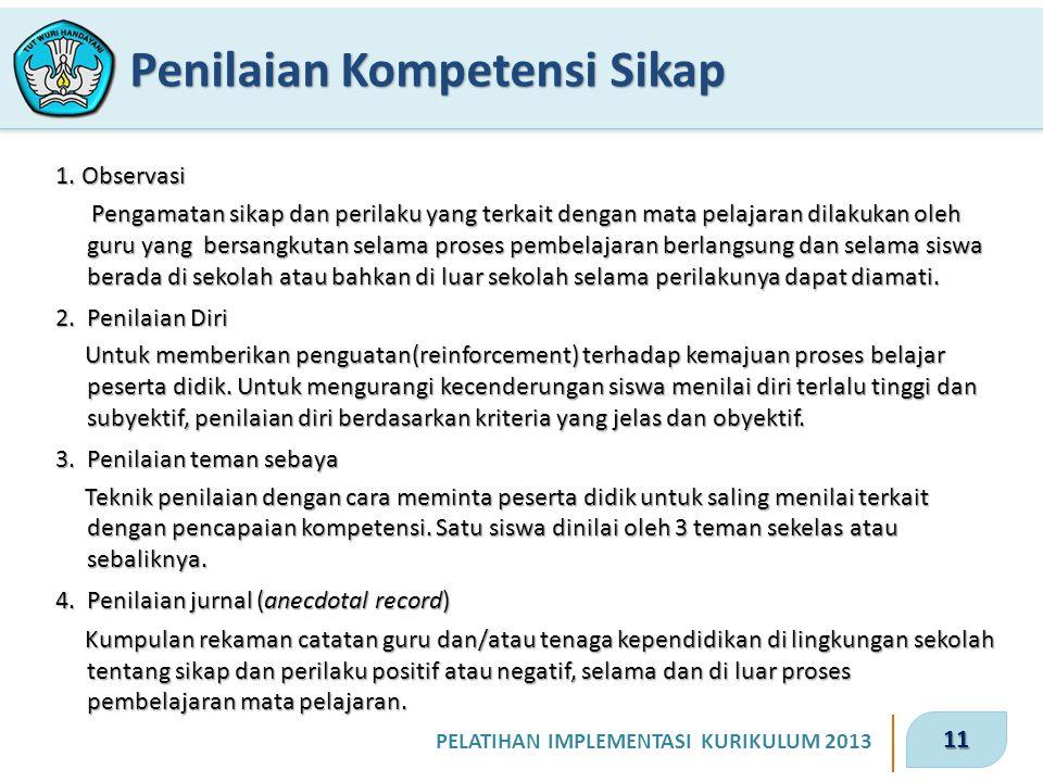 11 PELATIHAN IMPLEMENTASI KURIKULUM 2013 Penilaian Kompetensi Sikap 1. Observasi Pengamatan sikap dan perilaku yang terkait dengan mata pelajaran dila