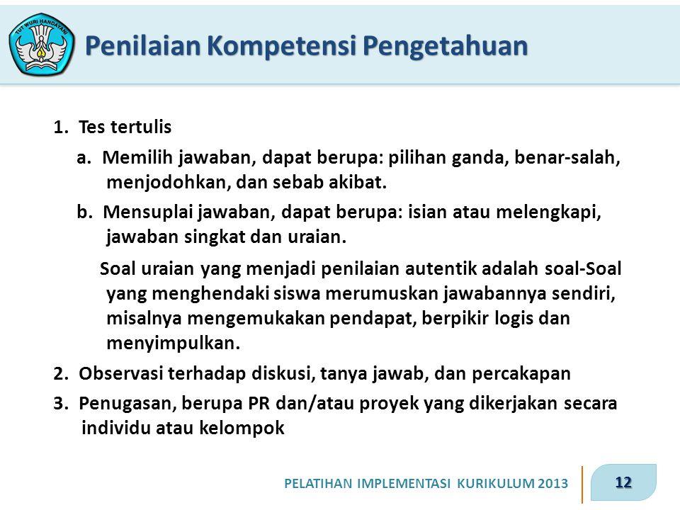 12 PELATIHAN IMPLEMENTASI KURIKULUM 2013 Penilaian Kompetensi Pengetahuan 1. Tes tertulis a. Memilih jawaban, dapat berupa: pilihan ganda, benar-salah