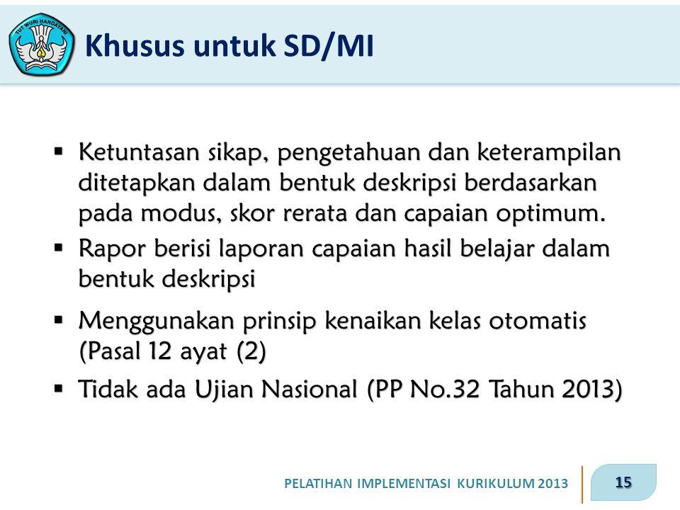 15 PELATIHAN IMPLEMENTASI KURIKULUM 2013 Khusus untuk SD/MI  Ketuntasan sikap, pengetahuan dan keterampilan ditetapkan dalam bentuk deskripsi berdasa