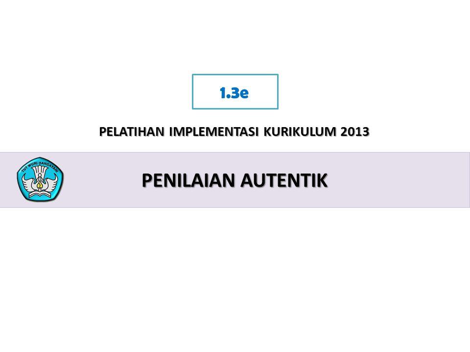 2 PELATIHAN IMPLEMENTASI KURIKULUM 2013 PENILAIAN AUTENTIK 1.3e