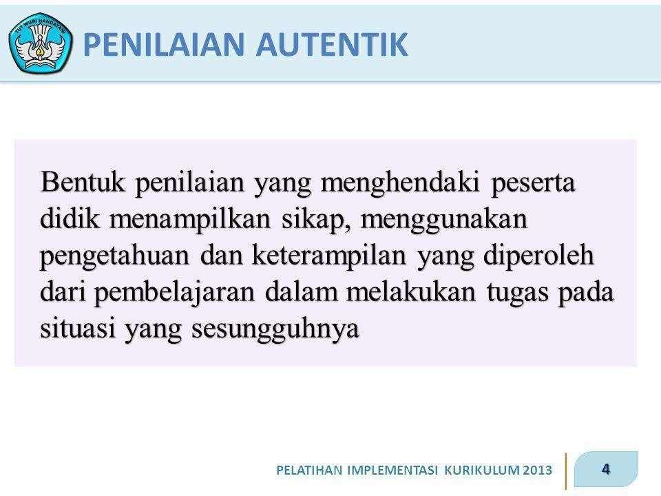 4 PELATIHAN IMPLEMENTASI KURIKULUM 2013 Bentuk penilaian yang menghendaki peserta didik menampilkan sikap, menggunakan pengetahuan dan keterampilan ya