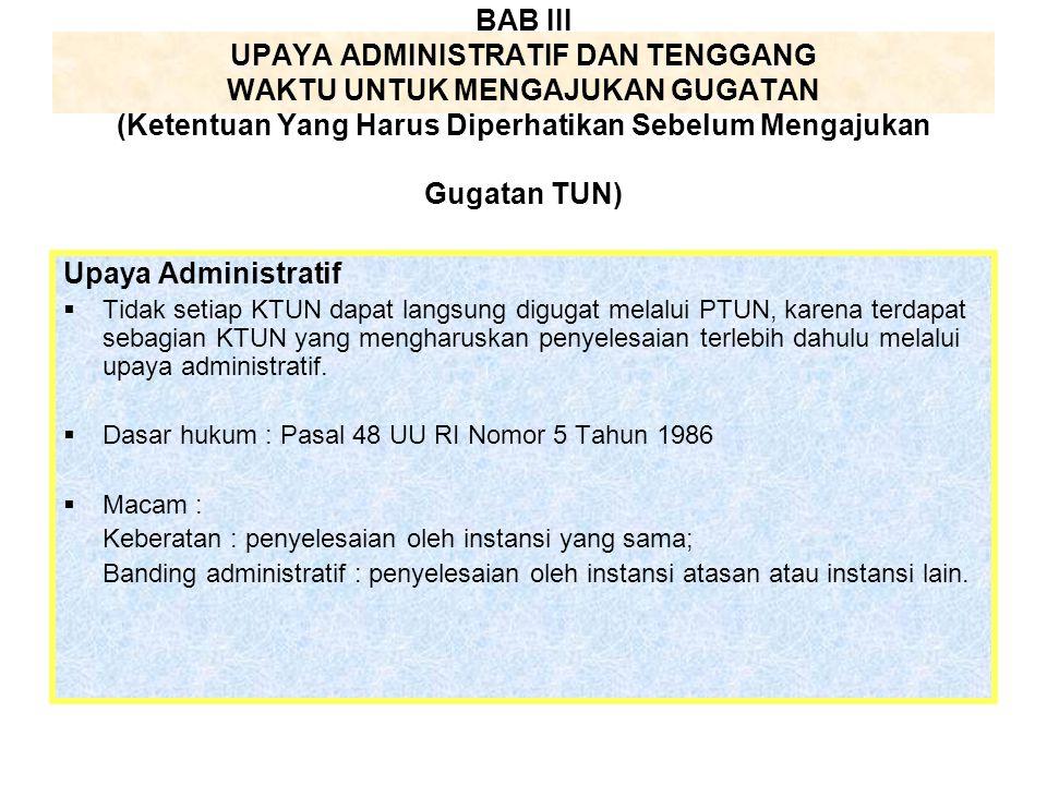 Upaya Administratif  Tidak setiap KTUN dapat langsung digugat melalui PTUN, karena terdapat sebagian KTUN yang mengharuskan penyelesaian terlebih dah