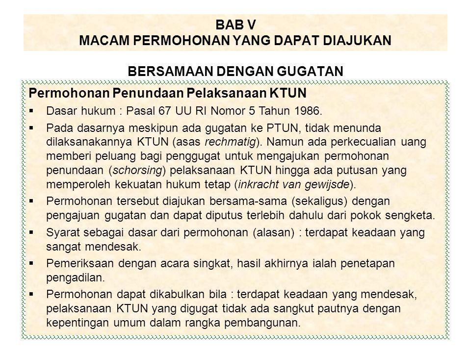 BAB V MACAM PERMOHONAN YANG DAPAT DIAJUKAN BERSAMAAN DENGAN GUGATAN Permohonan Penundaan Pelaksanaan KTUN  Dasar hukum : Pasal 67 UU RI Nomor 5 Tahun