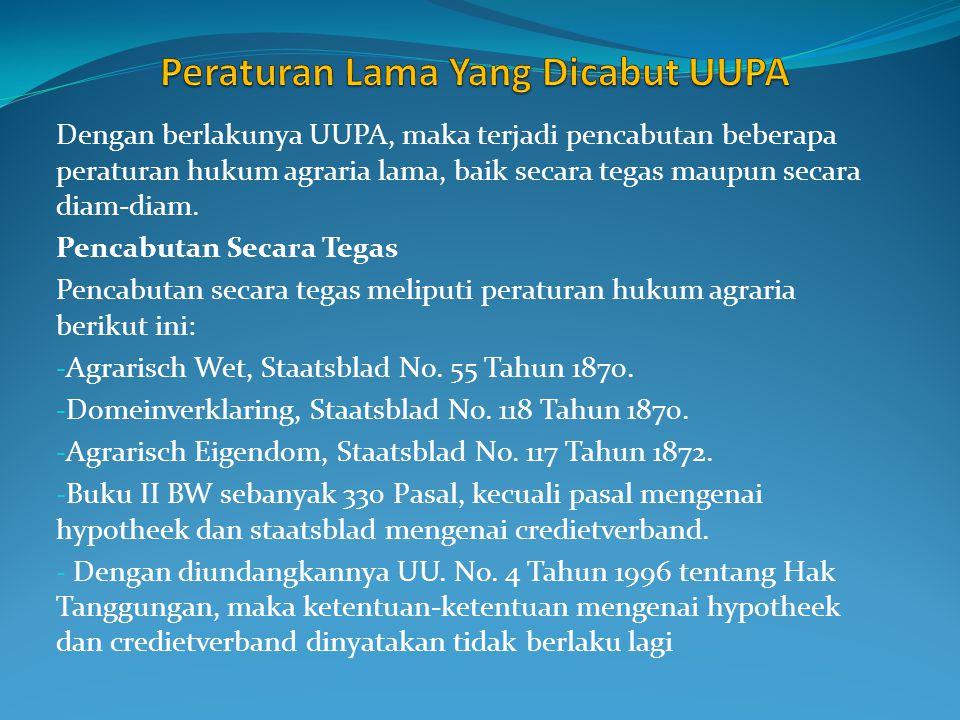 Dengan berlakunya UUPA, maka terjadi pencabutan beberapa peraturan hukum agraria lama, baik secara tegas maupun secara diam-diam.