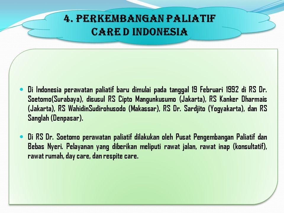 4. PERKEMBANGAN PALIATIF CARE D INDONESIA Di Indonesia perawatan paliatif baru dimulai pada tanggal 19 Februari 1992 di RS Dr. Soetomo(Surabaya), disu
