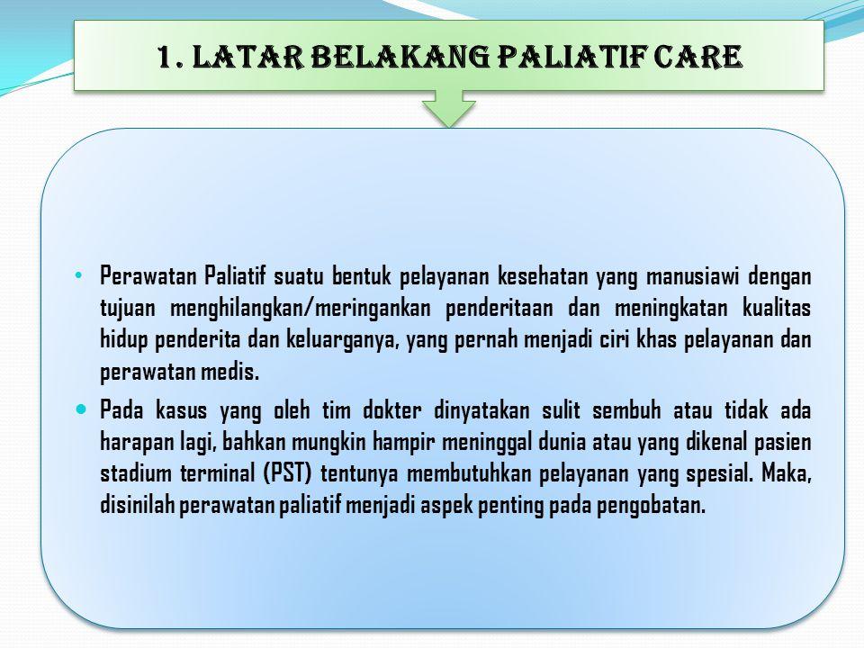 1. LATAR BELAKANG PALIATIF CARE Perawatan Paliatif suatu bentuk pelayanan kesehatan yang manusiawi dengan tujuan menghilangkan/meringankan penderitaan