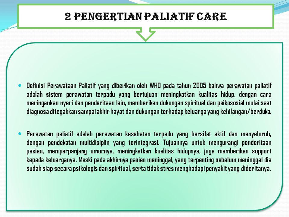 2 PENGERTIAN PALIATIF CARE Definisi Perawataan Paliatif yang diberikan oleh WHO pada tahun 2005 bahwa perawatan paliatif adalah sistem perawatan terpa