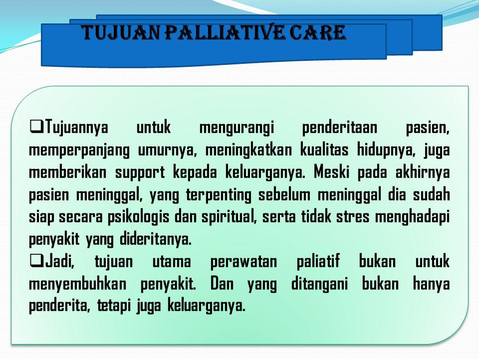 Tujuan Palliative Care  Tujuannya untuk mengurangi penderitaan pasien, memperpanjang umurnya, meningkatkan kualitas hidupnya, juga memberikan support