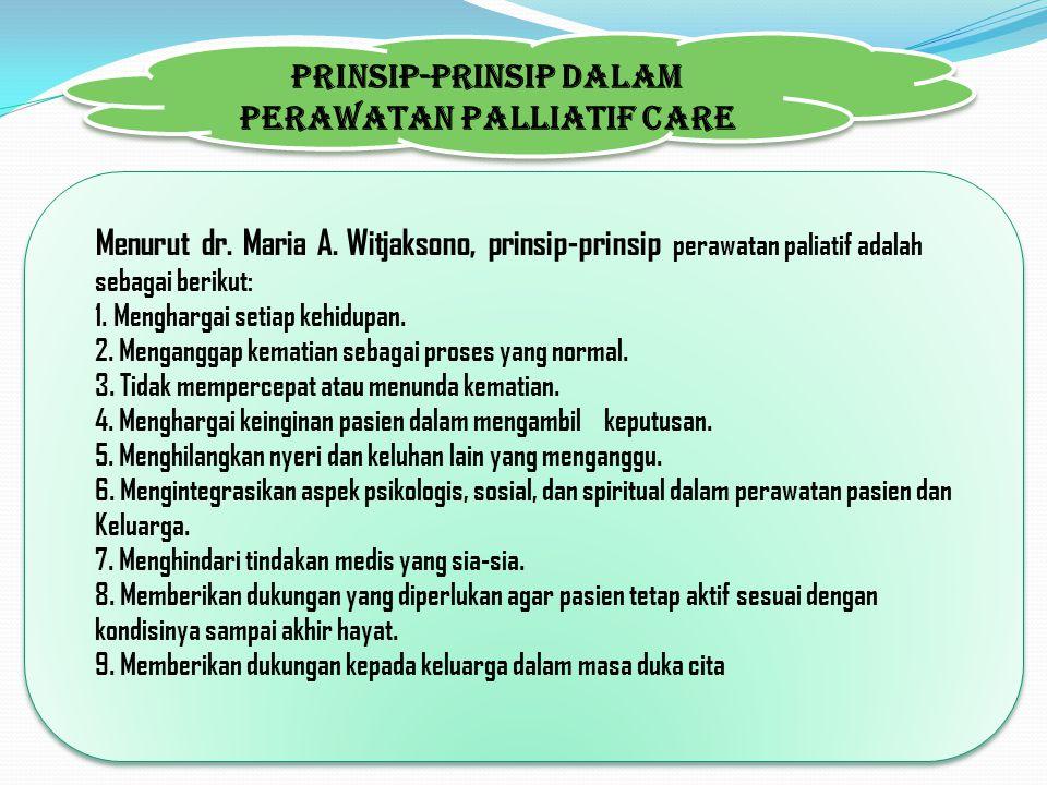 Menurut dr. Maria A. Witjaksono, prinsip-prinsip perawatan paliatif adalah sebagai berikut: 1. Menghargai setiap kehidupan. 2. Menganggap kematian seb
