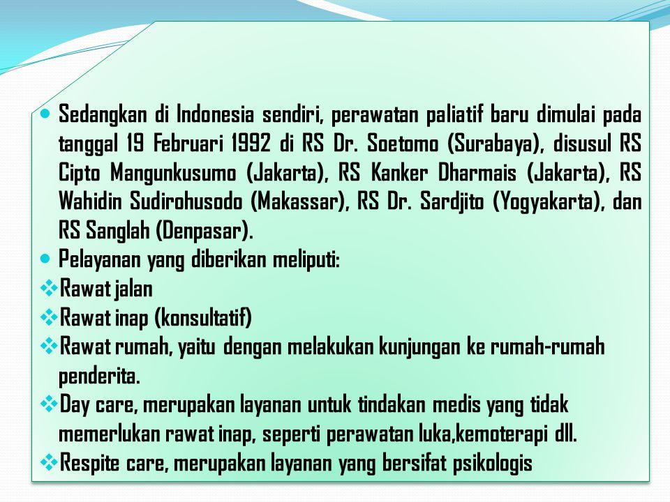 Sedangkan di Indonesia sendiri, perawatan paliatif baru dimulai pada tanggal 19 Februari 1992 di RS Dr. Soetomo (Surabaya), disusul RS Cipto Mangunkus