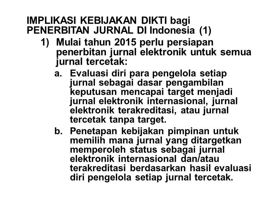 IMPLIKASI KEBIJAKAN DIKTI bagi PENERBITAN JURNAL DI Indonesia (1) 1)Mulai tahun 2015 perlu persiapan penerbitan jurnal elektronik untuk semua jurnal tercetak: a.Evaluasi diri para pengelola setiap jurnal sebagai dasar pengambilan keputusan mencapai target menjadi jurnal elektronik internasional, jurnal elektronik terakreditasi, atau jurnal tercetak tanpa target.