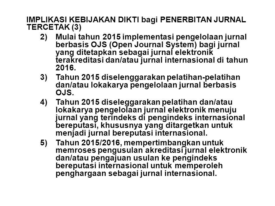 IMPLIKASI KEBIJAKAN DIKTI bagi PENERBITAN JURNAL TERCETAK (3) 2)Mulai tahun 2015 implementasi pengelolaan jurnal berbasis OJS (Open Journal System) bagi jurnal yang ditetapkan sebagai jurnal elektronik terakreditasi dan/atau jurnal internasional di tahun 2016.