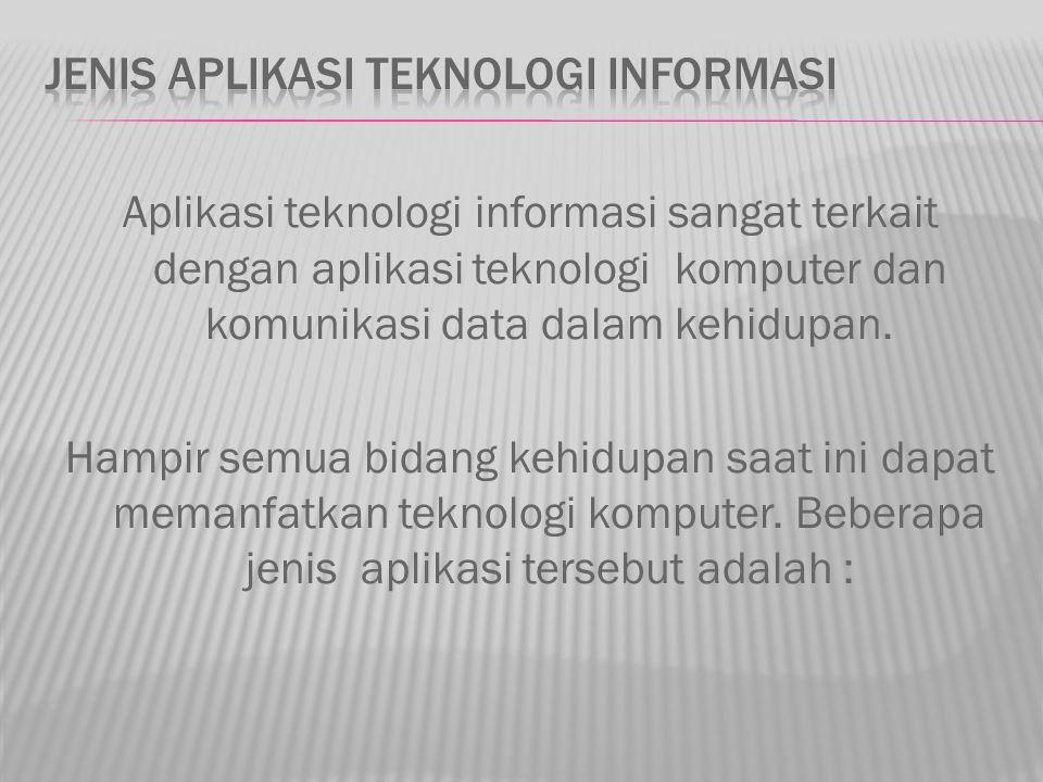 Aplikasi teknologi informasi sangat terkait dengan aplikasi teknologi komputer dan komunikasi data dalam kehidupan. Hampir semua bidang kehidupan saat