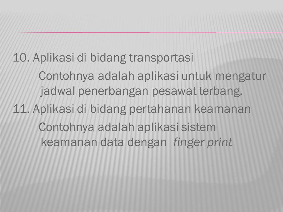 10. Aplikasi di bidang transportasi Contohnya adalah aplikasi untuk mengatur jadwal penerbangan pesawat terbang. 11. Aplikasi di bidang pertahanan kea