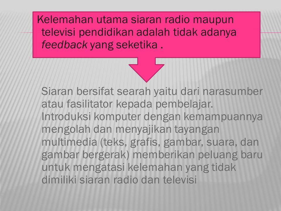 Kelemahan utama siaran radio maupun televisi pendidikan adalah tidak adanya feedback yang seketika. Siaran bersifat searah yaitu dari narasumber atau