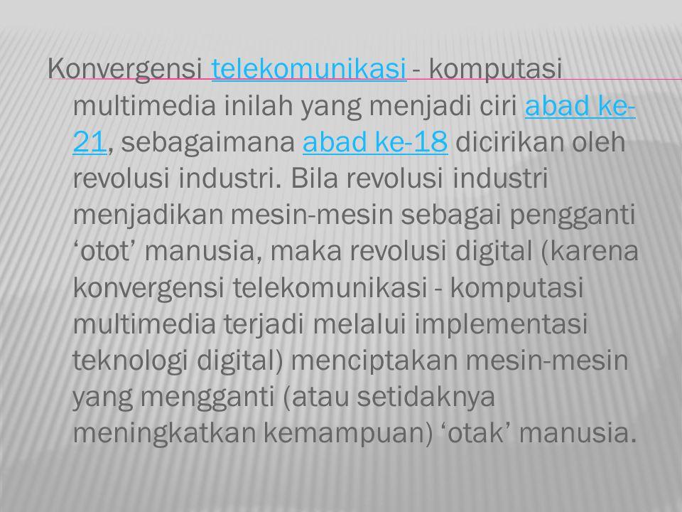 Konvergensi telekomunikasi - komputasi multimedia inilah yang menjadi ciri abad ke- 21, sebagaimana abad ke-18 dicirikan oleh revolusi industri. Bila