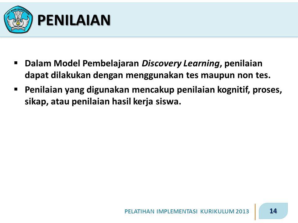 14 PELATIHAN IMPLEMENTASI KURIKULUM 2013  Dalam Model Pembelajaran Discovery Learning, penilaian dapat dilakukan dengan menggunakan tes maupun non tes.