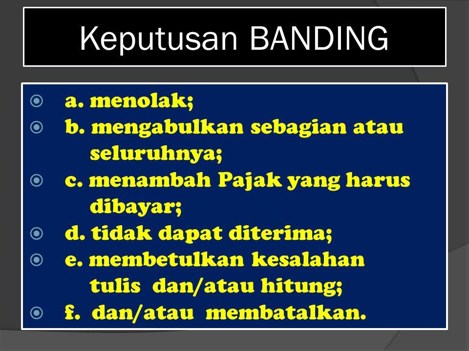 Keputusan BANDING  a. menolak;  b. mengabulkan sebagian atau seluruhnya;  c. menambah Pajak yang harus dibayar;  d. tidak dapat diterima;  e. mem