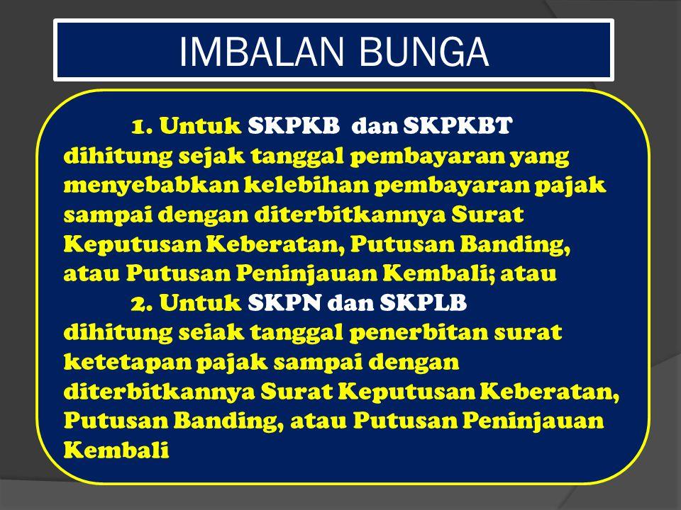 IMBALAN BUNGA 1. Untuk SKPKB dan SKPKBT dihitung sejak tanggal pembayaran yang menyebabkan kelebihan pembayaran pajak sampai dengan diterbitkannya Sur