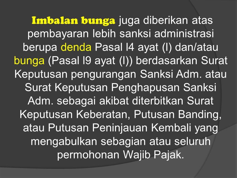 Imbalan bunga juga diberikan atas pembayaran lebih sanksi administrasi berupa denda Pasal l4 ayat (l) dan/atau bunga (Pasal l9 ayat (l)) berdasarkan Surat Keputusan pengurangan Sanksi Adm.