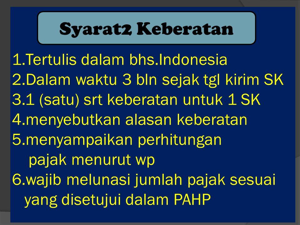1.Tertulis dalam bhs.Indonesia 2.Dalam waktu 3 bln sejak tgl kirim SK 3.1 (satu) srt keberatan untuk 1 SK 4.menyebutkan alasan keberatan 5.menyampaikan perhitungan pajak menurut wp 6.wajib melunasi jumlah pajak sesuai yang disetujui dalam PAHP Syarat2 Keberatan