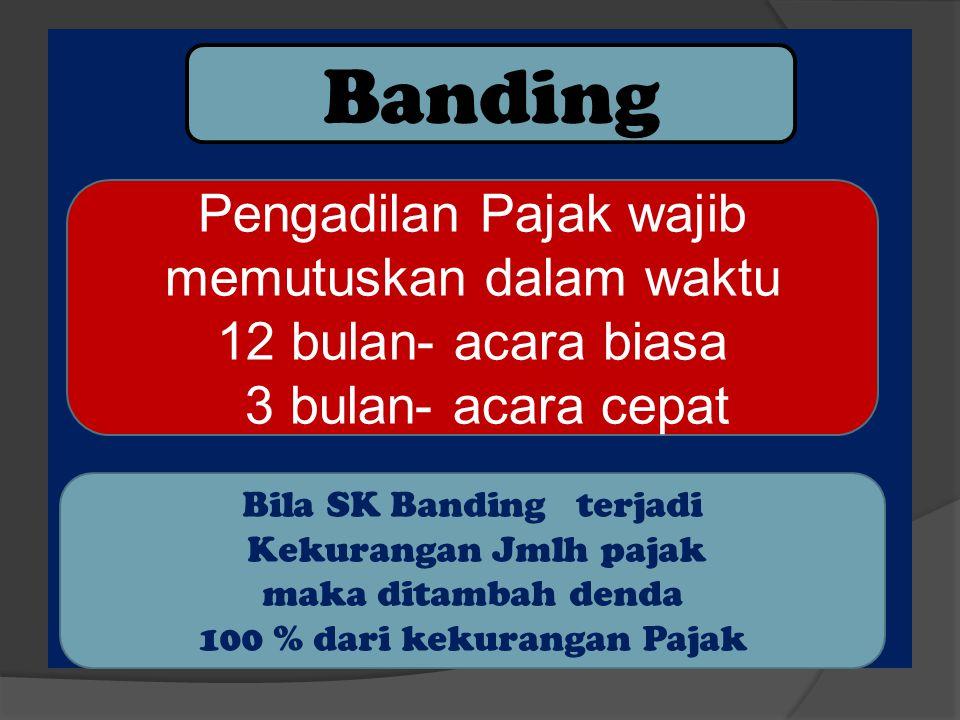 Banding Pengadilan Pajak wajib memutuskan dalam waktu 12 bulan- acara biasa 3 bulan- acara cepat Bila SK Banding terjadi Kekurangan Jmlh pajak maka di