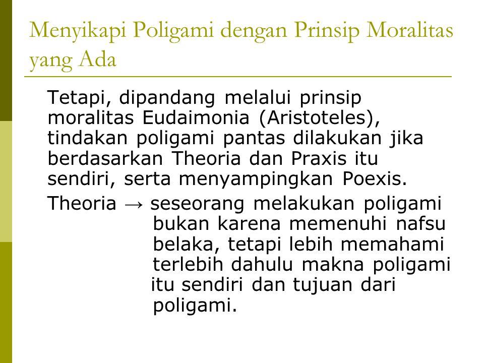 Lanjutan… Praxis → Seseorang melakukan poligami berdasarkan tujuan yang sebenarnya, yaitu untuk membantu seseorang yang memang kurang mampu, dengan kata lain menafkahi, dan tidak mementingkan kepentingan biologis.