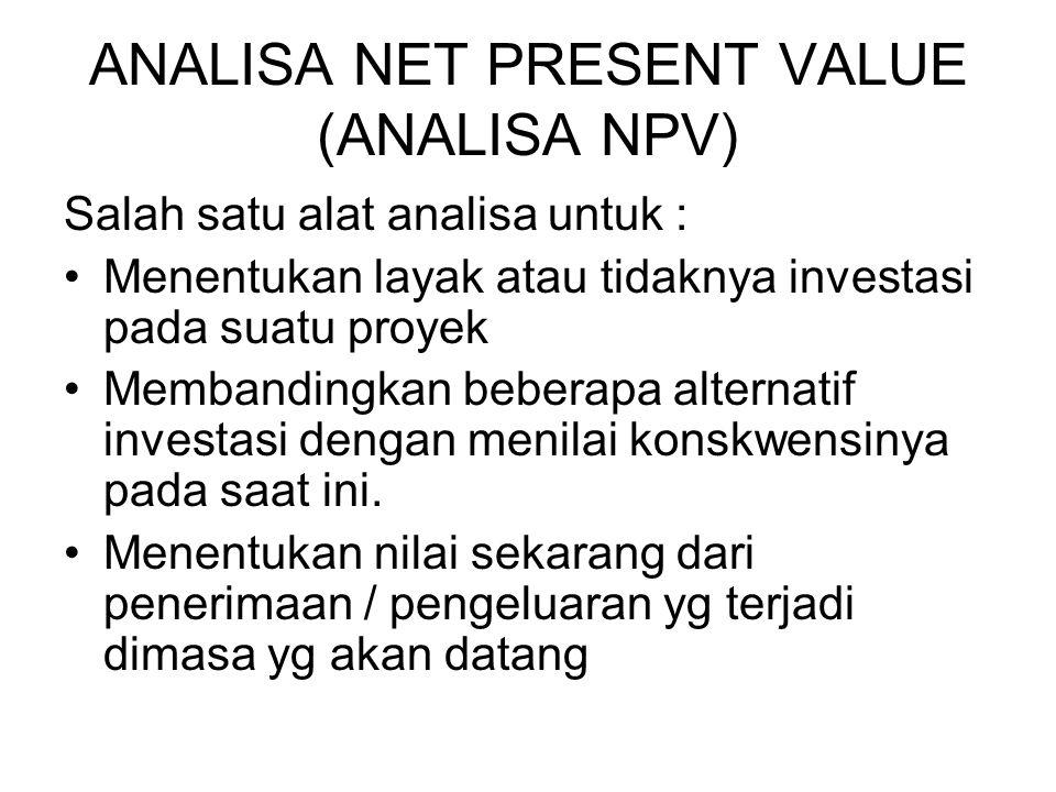 ANALISA NET PRESENT VALUE (ANALISA NPV) Salah satu alat analisa untuk : Menentukan layak atau tidaknya investasi pada suatu proyek Membandingkan beberapa alternatif investasi dengan menilai konskwensinya pada saat ini.