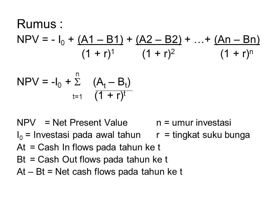 Rumus : NPV = - I 0 + (A1 – B1) + (A2 – B2) + …+ (An – Bn) (1 + r) 1 (1 + r) 2 (1 + r) n n NPV = -I 0 +  (A t – B t ) t=1 (1 + r) t NPV= Net Present Valuen = umur investasi I 0 = Investasi pada awal tahunr = tingkat suku bunga At = Cash In flows pada tahun ke t Bt = Cash Out flows pada tahun ke t At – Bt = Net cash flows pada tahun ke t