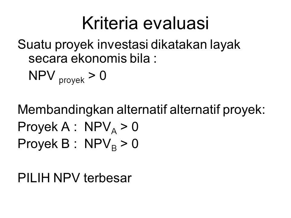 Kriteria evaluasi Suatu proyek investasi dikatakan layak secara ekonomis bila : NPV proyek > 0 Membandingkan alternatif alternatif proyek: Proyek A : NPV A > 0 Proyek B : NPV B > 0 PILIH NPV terbesar