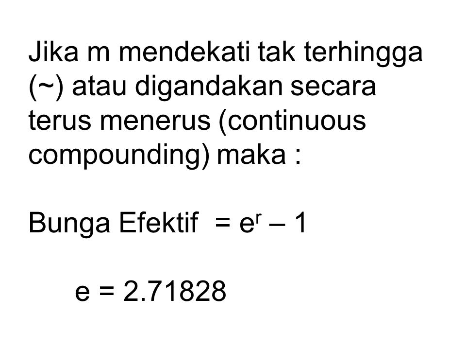 Jika m mendekati tak terhingga (~) atau digandakan secara terus menerus (continuous compounding) maka : Bunga Efektif = e r – 1 e = 2.71828