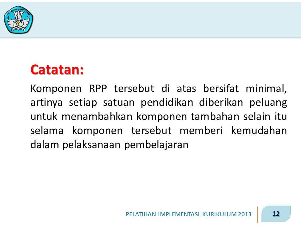 12 PELATIHAN IMPLEMENTASI KURIKULUM 2013 Catatan: Komponen RPP tersebut di atas bersifat minimal, artinya setiap satuan pendidikan diberikan peluang u