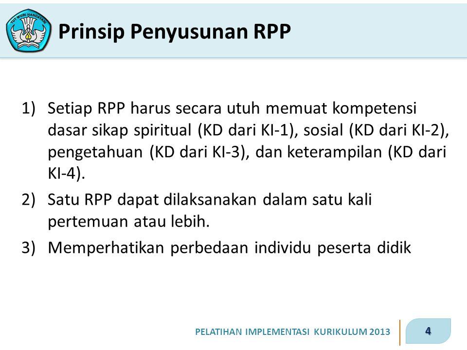 4 PELATIHAN IMPLEMENTASI KURIKULUM 2013 Prinsip Penyusunan RPP 1)Setiap RPP harus secara utuh memuat kompetensi dasar sikap spiritual (KD dari KI-1), sosial (KD dari KI-2), pengetahuan (KD dari KI-3), dan keterampilan (KD dari KI-4).