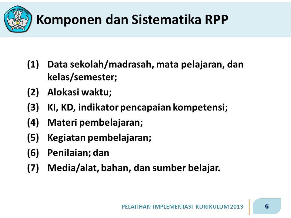 6 PELATIHAN IMPLEMENTASI KURIKULUM 2013 Komponen dan Sistematika RPP (1)Data sekolah/madrasah, mata pelajaran, dan kelas/semester; (2)Alokasi waktu; (3)KI, KD, indikator pencapaian kompetensi; (4)Materi pembelajaran; (5)Kegiatan pembelajaran; (6)Penilaian; dan (7)Media/alat, bahan, dan sumber belajar.
