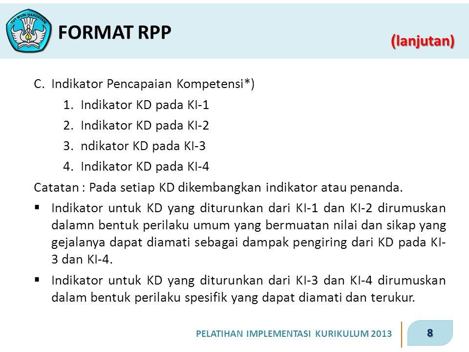 8 PELATIHAN IMPLEMENTASI KURIKULUM 2013 ( lanjutan) FORMAT RPP C.Indikator Pencapaian Kompetensi*) 1.Indikator KD pada KI-1 2.Indikator KD pada KI-2 3.ndikator KD pada KI-3 4.Indikator KD pada KI-4 Catatan : Pada setiap KD dikembangkan indikator atau penanda.