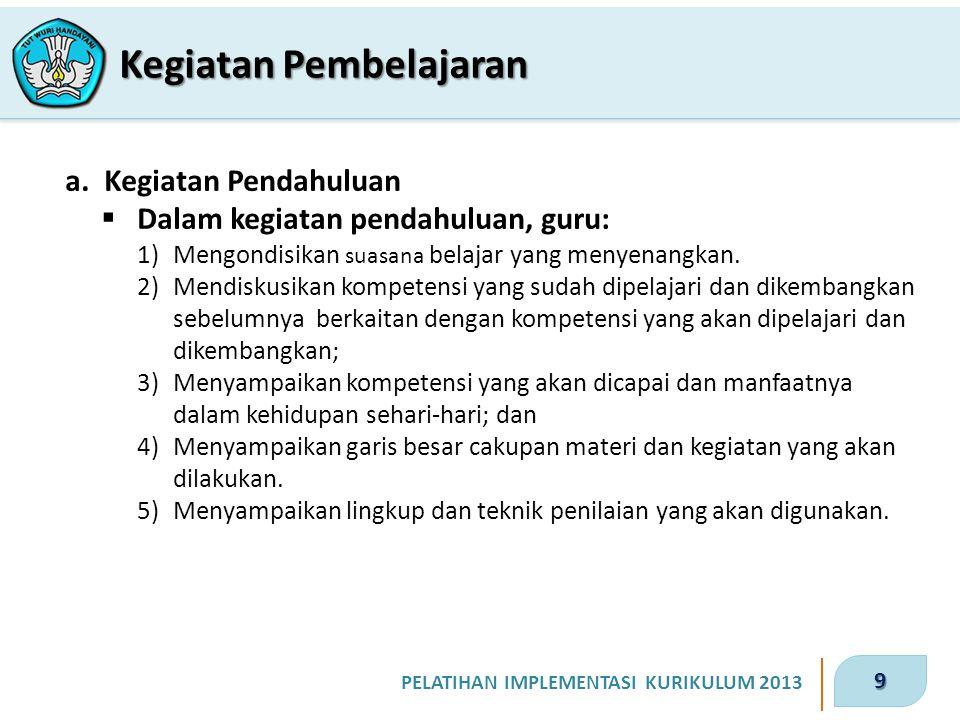 9 PELATIHAN IMPLEMENTASI KURIKULUM 2013 Kegiatan Pembelajaran a. Kegiatan Pendahuluan  Dalam kegiatan pendahuluan, guru: 1)Mengondisikan suasana bela