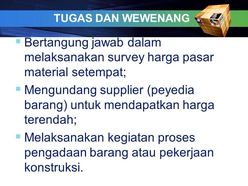 TUGAS DAN WEWENANG  Bertangung jawab dalam melaksanakan survey harga pasar material setempat;  Mengundang supplier (peyedia barang) untuk mendapatka