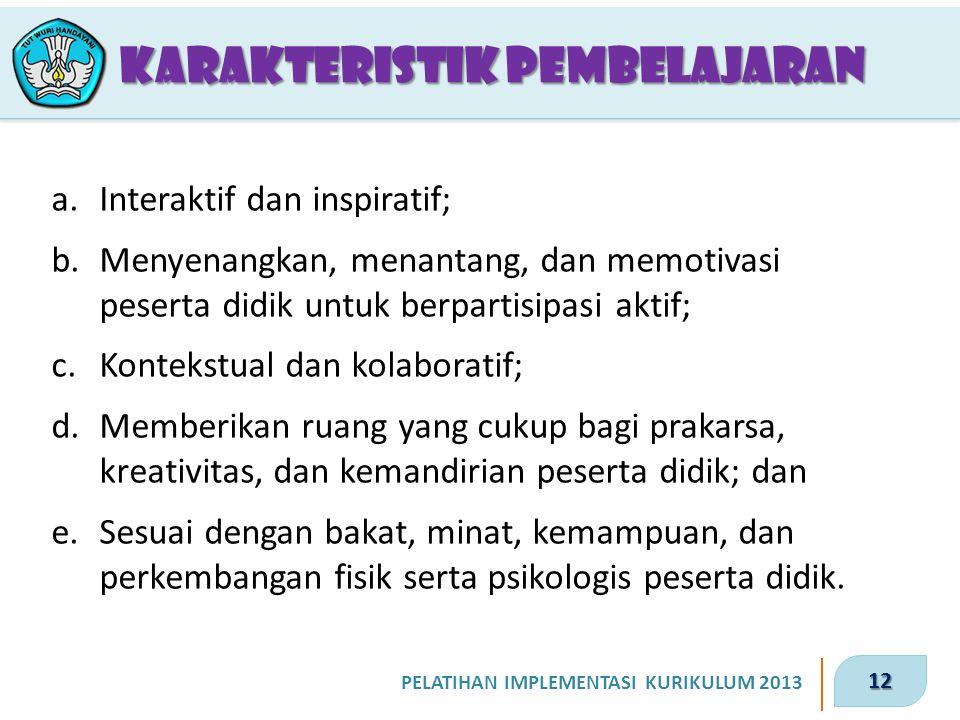 12 PELATIHAN IMPLEMENTASI KURIKULUM 2013 KARAKTERISTIK PEMBELAJARAN a.Interaktif dan inspiratif; b.Menyenangkan, menantang, dan memotivasi peserta did