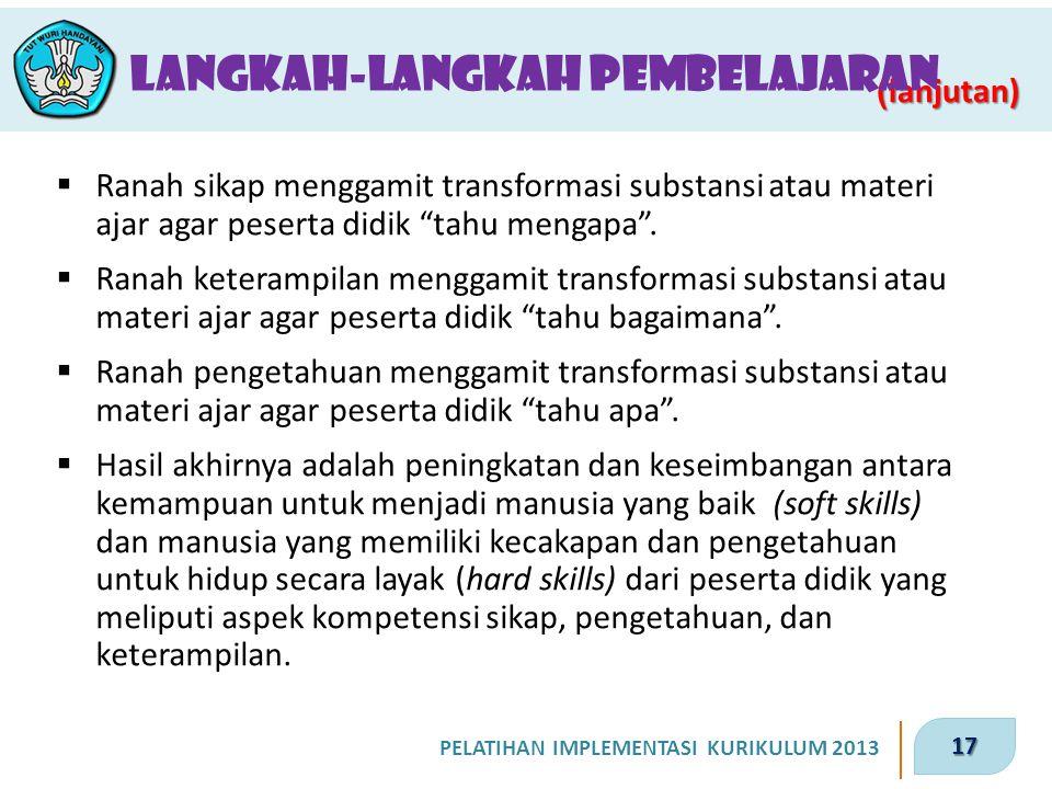 17 PELATIHAN IMPLEMENTASI KURIKULUM 2013 ( lanjutan) Langkah-Langkah Pembelajaran  Ranah sikap menggamit transformasi substansi atau materi ajar agar
