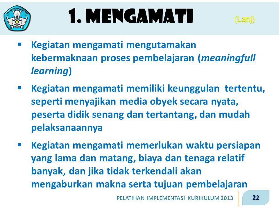 22 PELATIHAN IMPLEMENTASI KURIKULUM 2013 1. Mengamati  Kegiatan mengamati mengutamakan kebermaknaan proses pembelajaran (meaningfull learning)  Kegi
