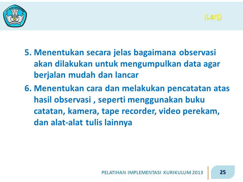 25 PELATIHAN IMPLEMENTASI KURIKULUM 2013 5. Menentukan secara jelas bagaimana observasi akan dilakukan untuk mengumpulkan data agar berjalan mudah dan