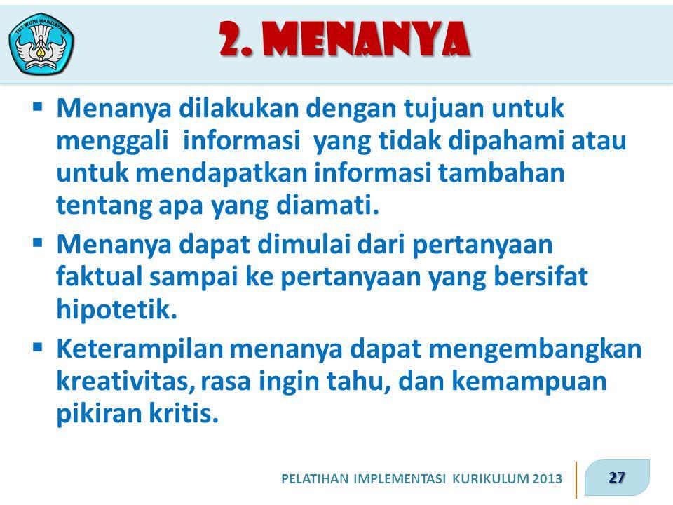 27 PELATIHAN IMPLEMENTASI KURIKULUM 2013 2. Menanya  Menanya dilakukan dengan tujuan untuk menggali informasi yang tidak dipahami atau untuk mendapat